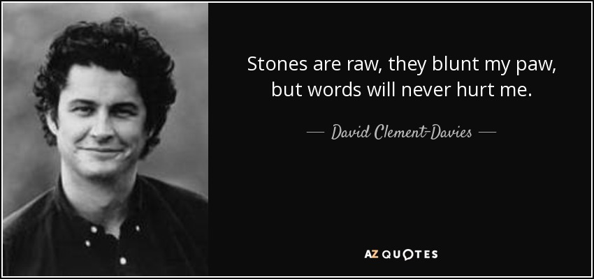 Stones are raw, they blunt my paw, but words will never hurt me. - David Clement-Davies