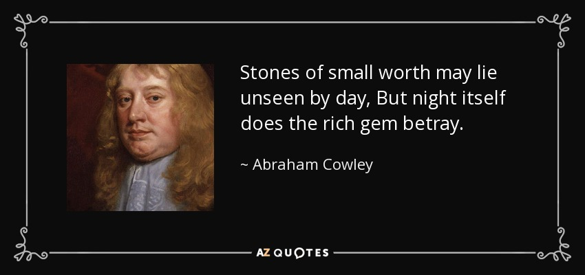 Stones of small worth may lie unseen by day, But night itself does the rich gem betray. - Abraham Cowley
