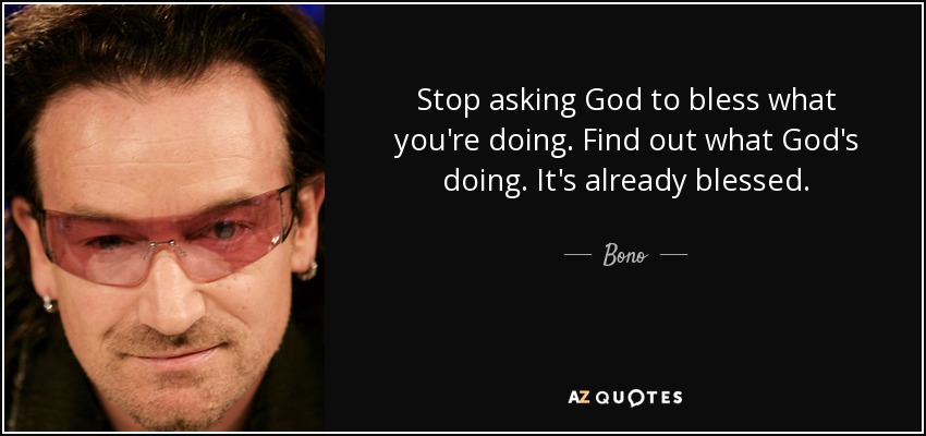 Stop asking God to bless what you're doing. Find out what God's doing. It's already blessed. - Bono