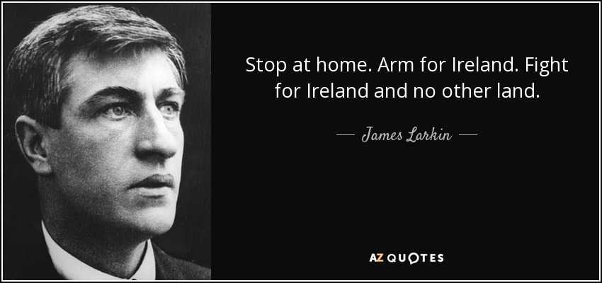 Stop at home. Arm for Ireland. Fight for Ireland and no other land. - James Larkin