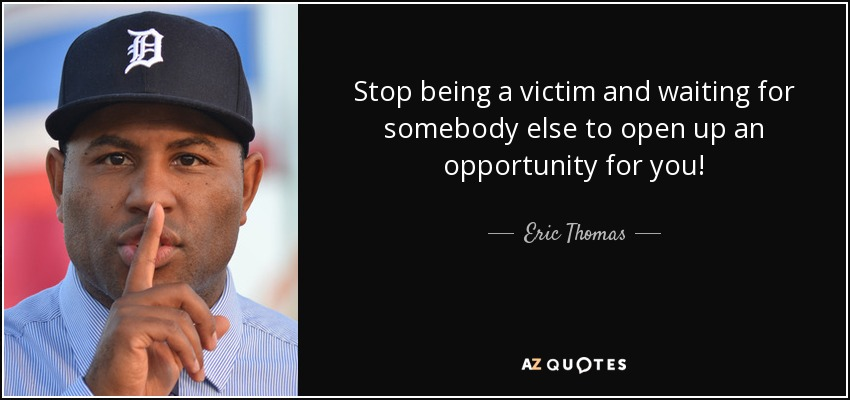 Stop being a victim and waiting for somebody else to open up an opportunity for you! - Eric Thomas