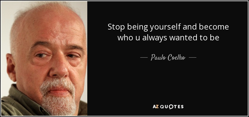 Stop being yourself and become who u always wanted to be - Paulo Coelho