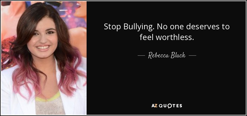 Stop Bullying. No one deserves to feel worthless. - Rebecca Black