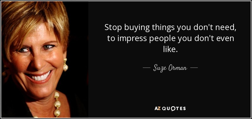 Stop buying things you don't need, to impress people you don't even like. - Suze Orman