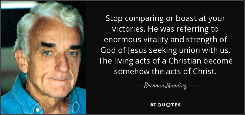 Stop comparing or boast at your victories. He was referring to enormous vitality and strength of God of Jesus seeking union with us. The living acts of a Christian become somehow the acts of Christ. - Brennan Manning