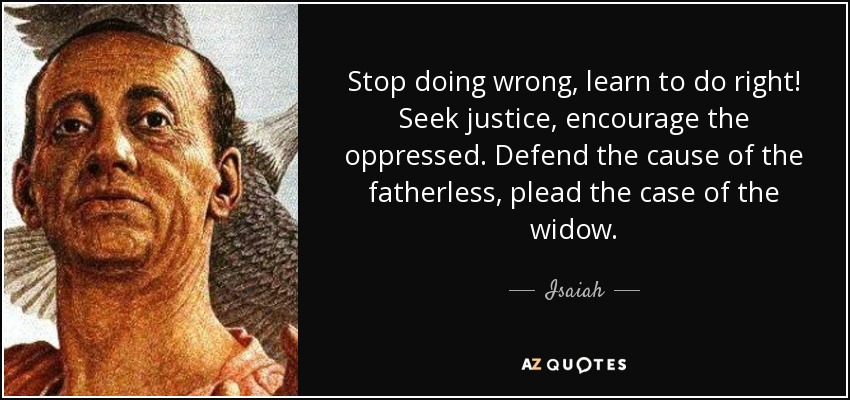 Stop doing wrong, learn to do right! Seek justice, encourage the oppressed. Defend the cause of the fatherless, plead the case of the widow. - Isaiah