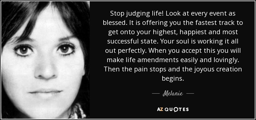 Melanie quote: Stop judging life! Look at every event as ...