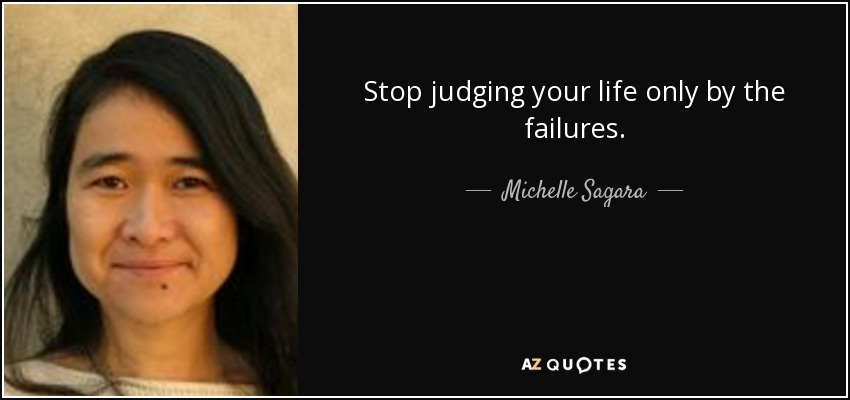Stop judging your life only by the failures. - Michelle Sagara