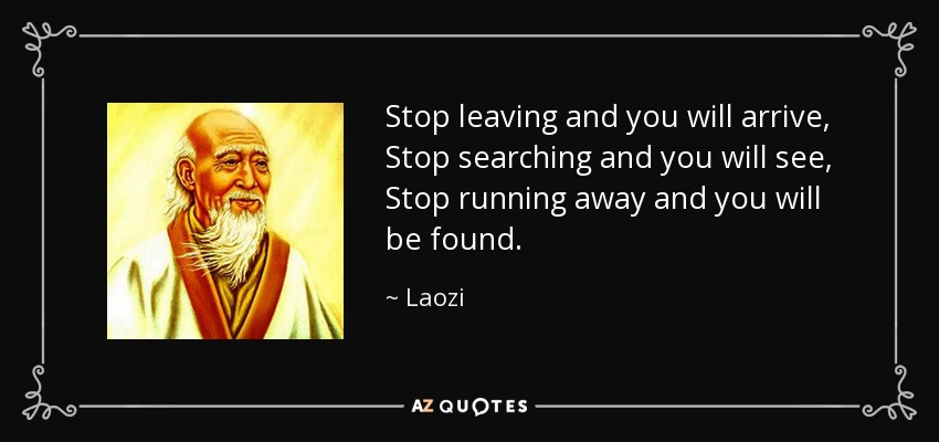 Stop leaving and you will arrive, Stop searching and you will see, Stop running away and you will be found. - Laozi