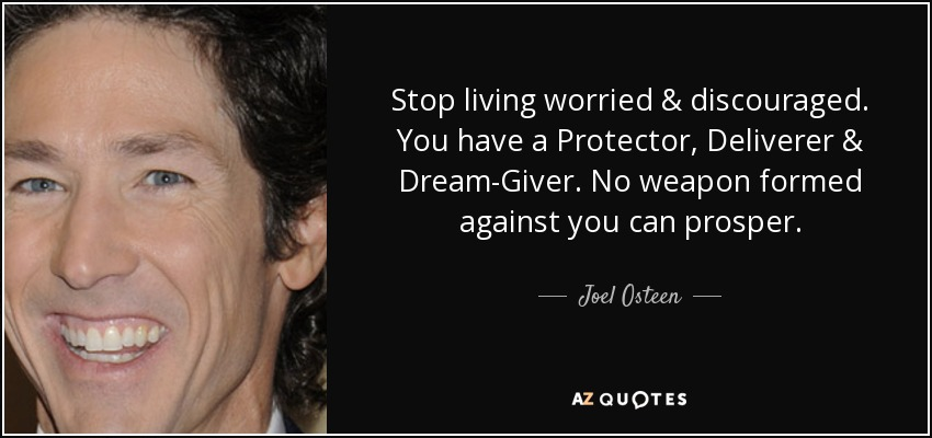 Stop living worried & discouraged. You have a Protector, Deliverer & Dream-Giver. No weapon formed against you can prosper. - Joel Osteen