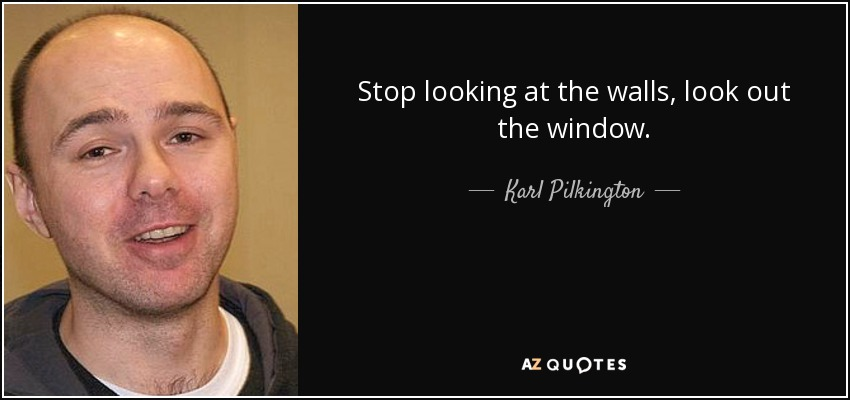 Karl Pilkington Quote Stop Looking At The Walls Look Out The Window