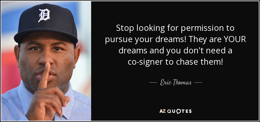 Stop looking for permission to pursue your dreams! They are YOUR dreams and you don't need a co-signer to chase them! - Eric Thomas