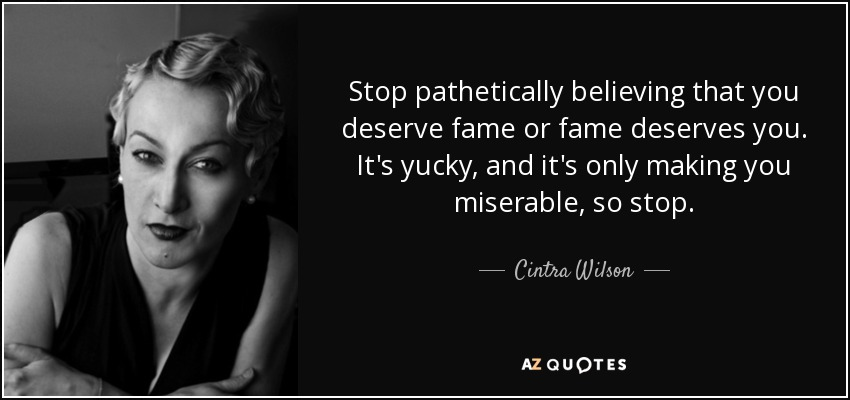 Stop pathetically believing that you deserve fame or fame deserves you. It's yucky, and it's only making you miserable, so stop. - Cintra Wilson