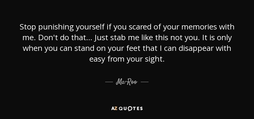 Stop punishing yourself if you scared of your memories with me. Don't do that... Just stab me like this not you. It is only when you can stand on your feet that I can disappear with easy from your sight. - Ma-Roo