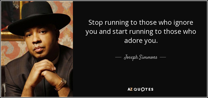 Stop running to those who ignore you and start running to those who adore you. - Joseph Simmons
