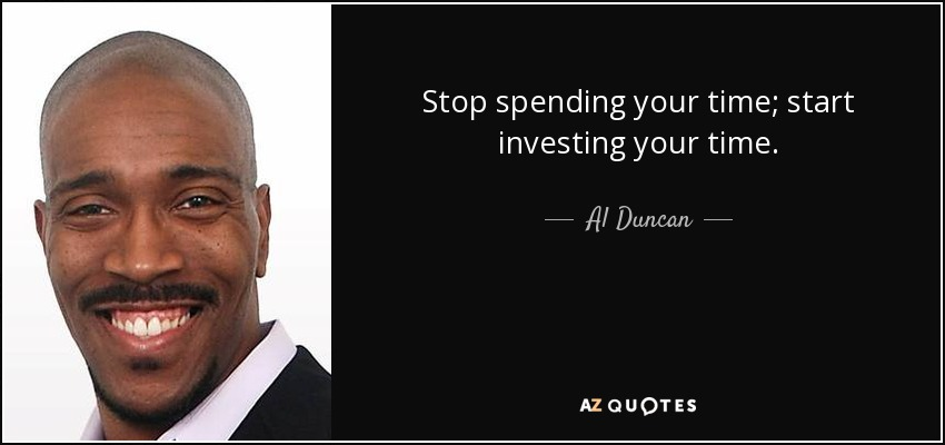 Stop spending your time; start investing your time. - Al Duncan