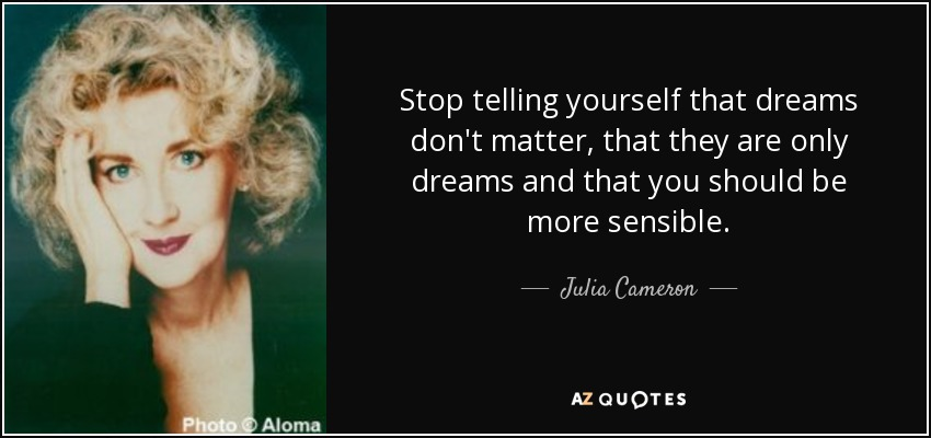 Stop telling yourself that dreams don't matter, that they are only dreams and that you should be more sensible. - Julia Cameron