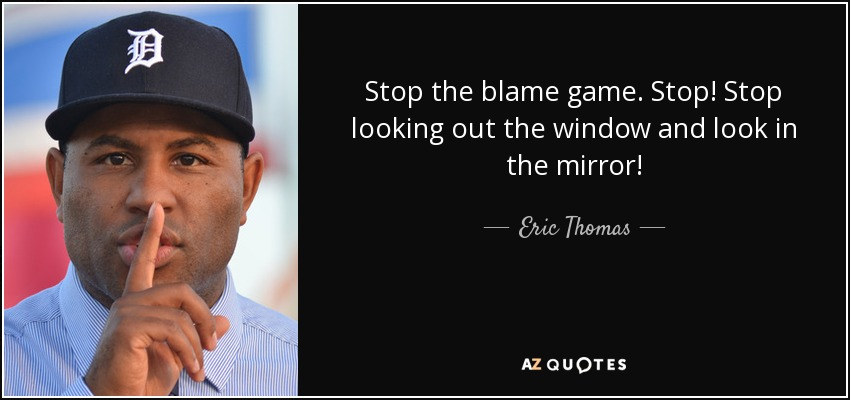 Stop the blame game. Stop! Stop looking out the window and look in the mirror! - Eric Thomas