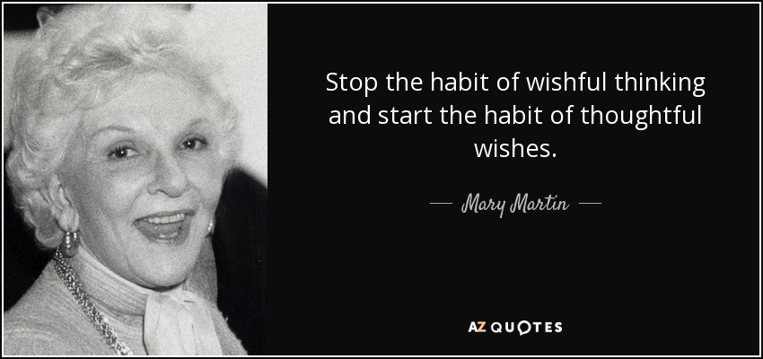 Stop the habit of wishful thinking and start the habit of thoughtful wishes. - Mary Martin