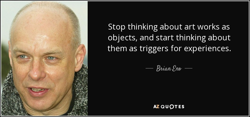 Stop thinking about art works as objects, and start thinking about them as triggers for experiences. - Brian Eno