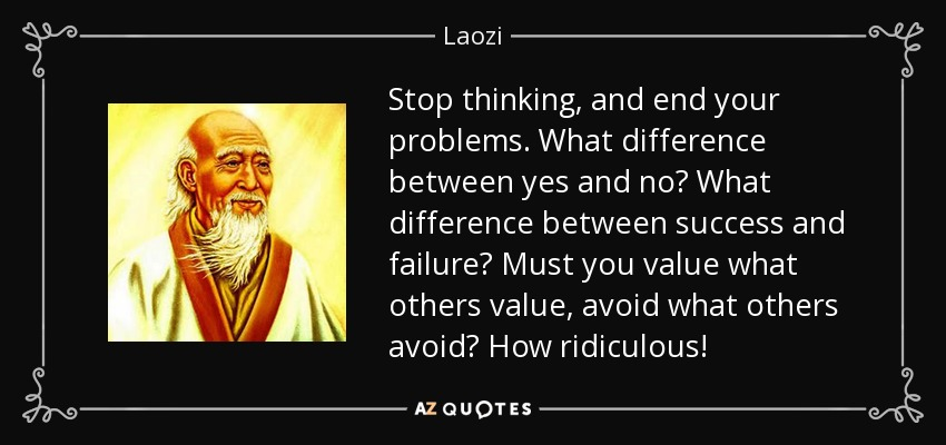 Stop thinking, and end your problems. What difference between yes and no? What difference between success and failure? Must you value what others value, avoid what others avoid? How ridiculous! - Laozi