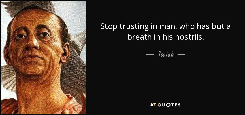 Stop trusting in man, who has but a breath in his nostrils. - Isaiah