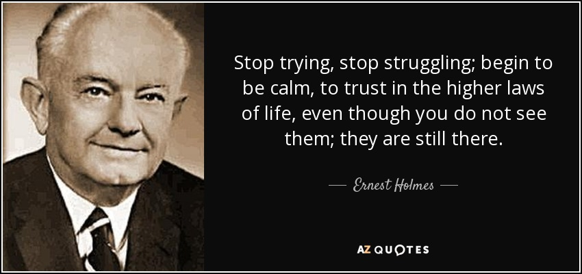 Stop trying, stop struggling; begin to be calm, to trust in the higher laws of life, even though you do not see them; they are still there. - Ernest Holmes