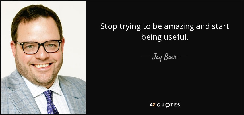 Stop trying to be amazing and start being useful. - Jay Baer