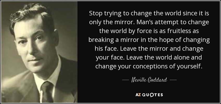 Stop trying to change the world since it is only the mirror. Man's attempt to change the world by force is as fruitless as breaking a mirror in the hope of changing his face. Leave the mirror and change your face. Leave the world alone and change your conceptions of yourself. - Neville Goddard