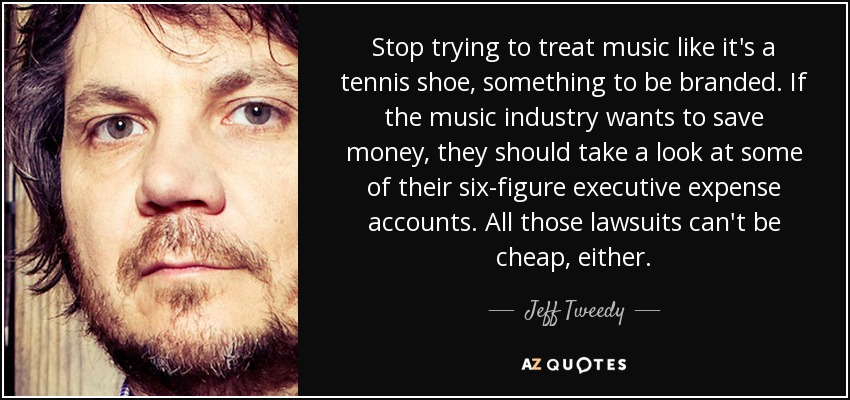 Stop trying to treat music like it's a tennis shoe, something to be branded. If the music industry wants to save money, they should take a look at some of their six-figure executive expense accounts. All those lawsuits can't be cheap, either. - Jeff Tweedy