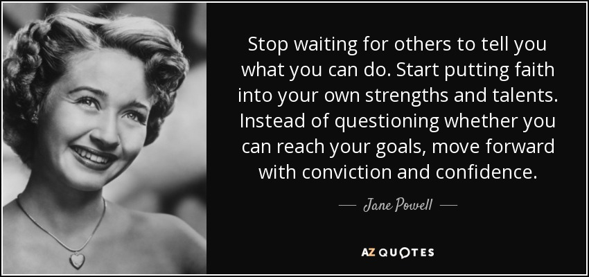 Stop waiting for others to tell you what you can do. Start putting faith into your own strengths and talents. Instead of questioning whether you can reach your goals, move forward with conviction and confidence. - Jane Powell