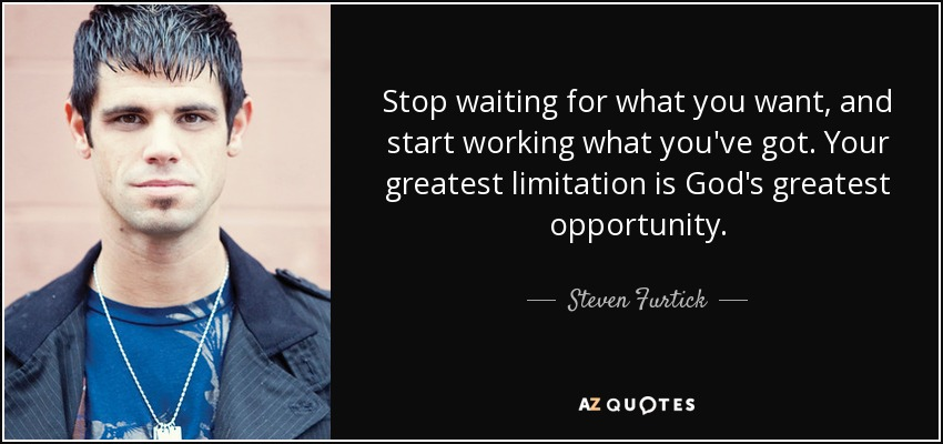 Stop waiting for what you want, and start working what you've got. Your greatest limitation is God's greatest opportunity. - Steven Furtick