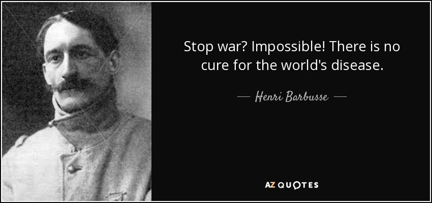 Stop war? Impossible! There is no cure for the world's disease. - Henri Barbusse