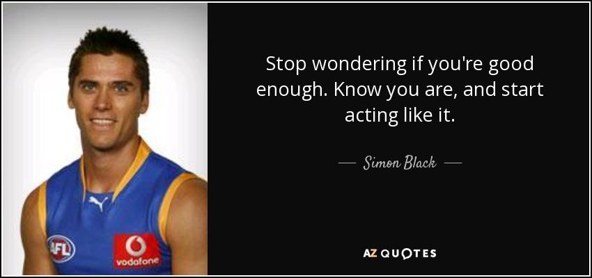 Stop wondering if you're good enough. Know you are, and start acting like it. - Simon Black