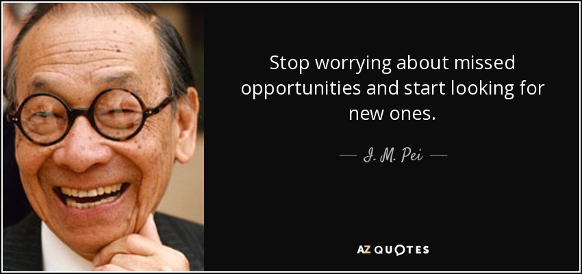 Stop worrying about missed opportunities and start looking for new ones. - I. M. Pei