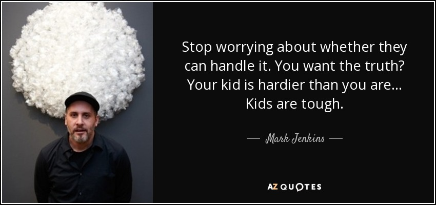 Stop worrying about whether they can handle it. You want the truth? Your kid is hardier than you are... Kids are tough. - Mark Jenkins