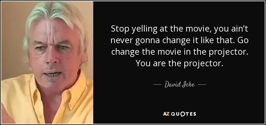 Stop yelling at the movie, you ain't never gonna change it like that. Go change the movie in the projector. You are the projector. - David Icke
