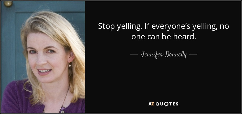 Stop yelling. If everyone's yelling, no one can be heard. - Jennifer Donnelly