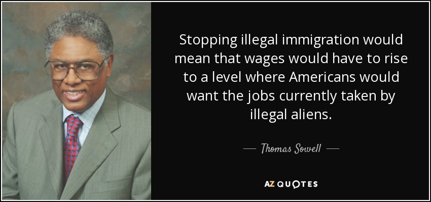 Stopping illegal immigration would mean that wages would have to rise to a level where Americans would want the jobs currently taken by illegal aliens. - Thomas Sowell
