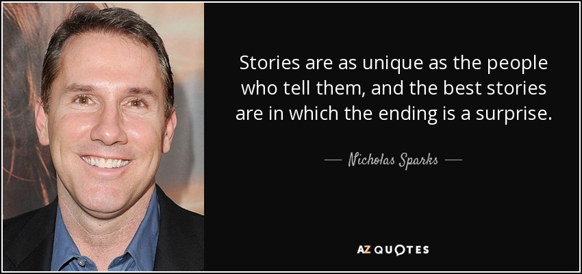 Stories are as unique as the people who tell them, and the best stories are in which the ending is a surprise. - Nicholas Sparks