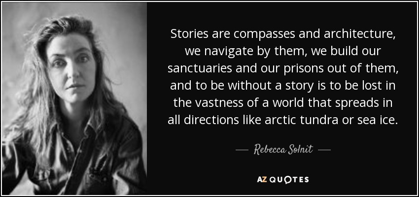Stories are compasses and architecture, we navigate by them, we build our sanctuaries and our prisons out of them, and to be without a story is to be lost in the vastness of a world that spreads in all directions like arctic tundra or sea ice. - Rebecca Solnit