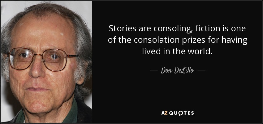 Stories are consoling, fiction is one of the consolation prizes for having lived in the world. - Don DeLillo