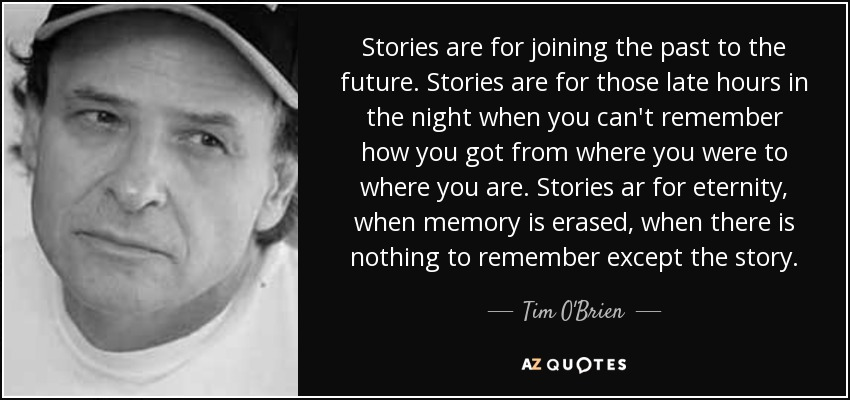 Stories are for joining the past to the future. Stories are for those late hours in the night when you can't remember how you got from where you were to where you are. Stories ar for eternity, when memory is erased, when there is nothing to remember except the story. - Tim O'Brien