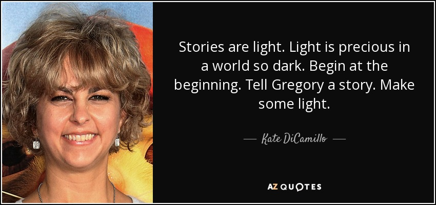 Stories are light. Light is precious in a world so dark. Begin at the beginning. Tell Gregory a story. Make some light. - Kate DiCamillo