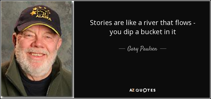 Stories are like a river that flows - you dip a bucket in it - Gary Paulsen