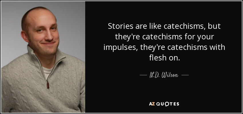 Stories are like catechisms, but they're catechisms for your impulses, they're catechisms with flesh on. - N.D. Wilson