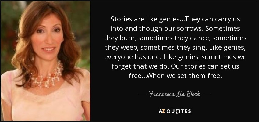 Stories are like genies...They can carry us into and though our sorrows. Sometimes they burn, sometimes they dance, sometimes they weep, sometimes they sing. Like genies, everyone has one. Like genies, sometimes we forget that we do. Our stories can set us free...When we set them free. - Francesca Lia Block