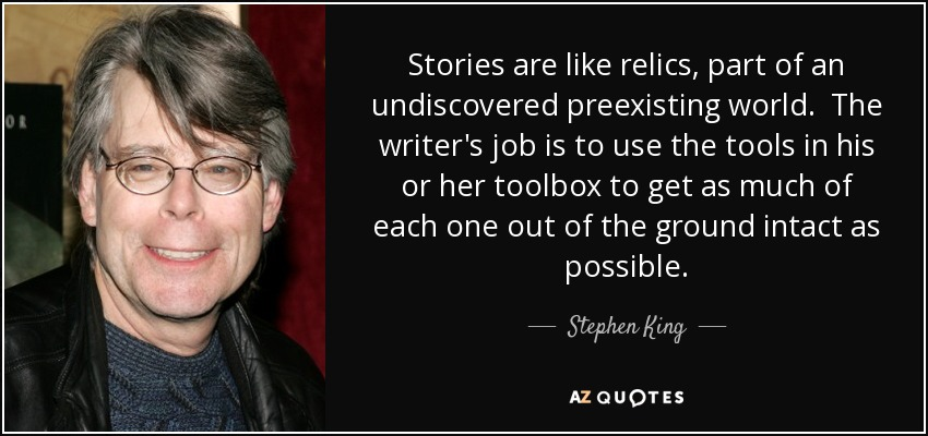 Stories are like relics, part of an undiscovered preexisting world. The writer's job is to use the tools in his or her toolbox to get as much of each one out of the ground intact as possible. - Stephen King