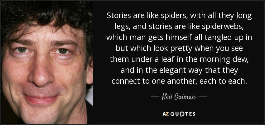 Stories are like spiders, with all they long legs, and stories are like spiderwebs, which man gets himself all tangled up in but which look pretty when you see them under a leaf in the morning dew, and in the elegant way that they connect to one another, each to each. - Neil Gaiman