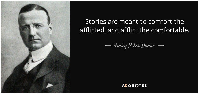 Stories are meant to comfort the afflicted, and afflict the comfortable. - Finley Peter Dunne